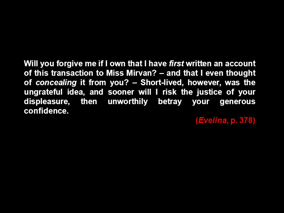 Will you forgive me if I own that I have first written an account of this transaction to Miss Mirvan? – and that I even thought of concealing it from