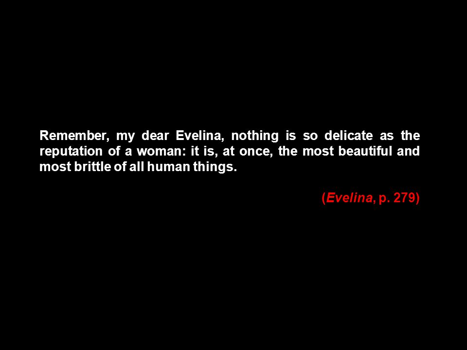 Remember, my dear Evelina, nothing is so delicate as the reputation of a woman: it is, at once, the most beautiful and most brittle of all human things.
