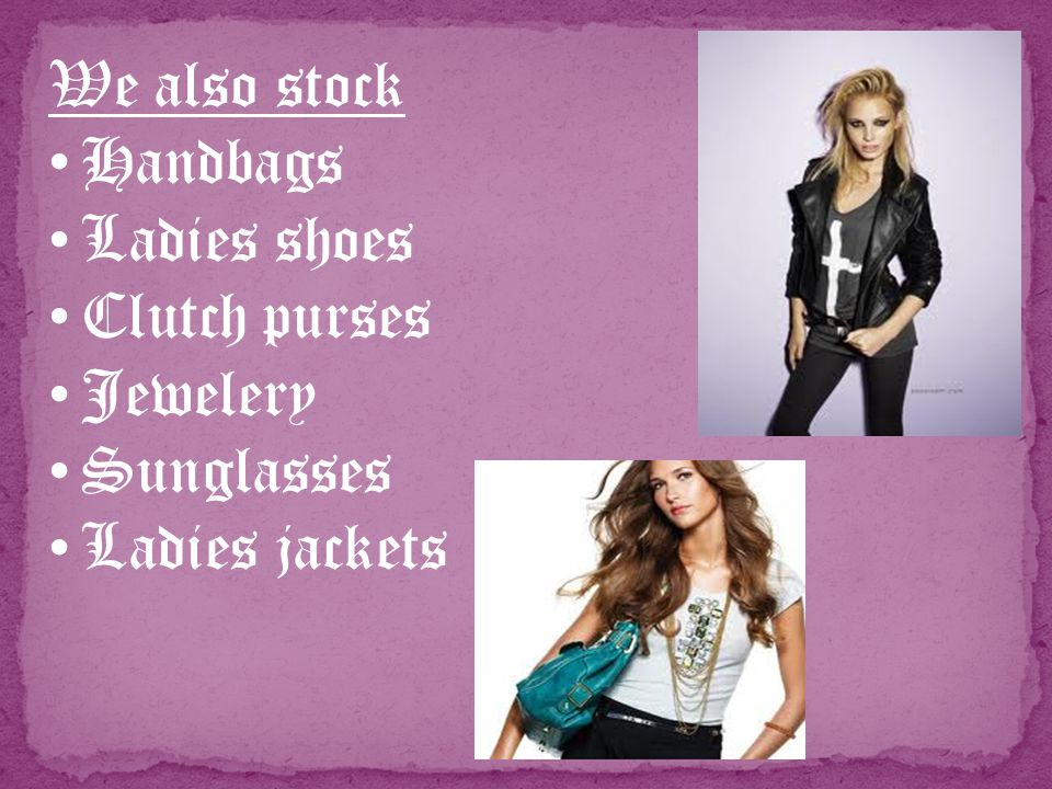 We also stock Handbags Ladies shoes Clutch purses Jewelery Sunglasses Ladies jackets