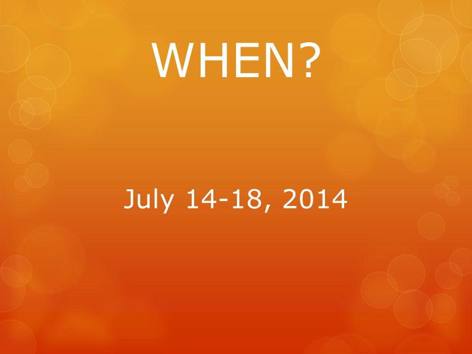 WHEN July 14-18, 2014