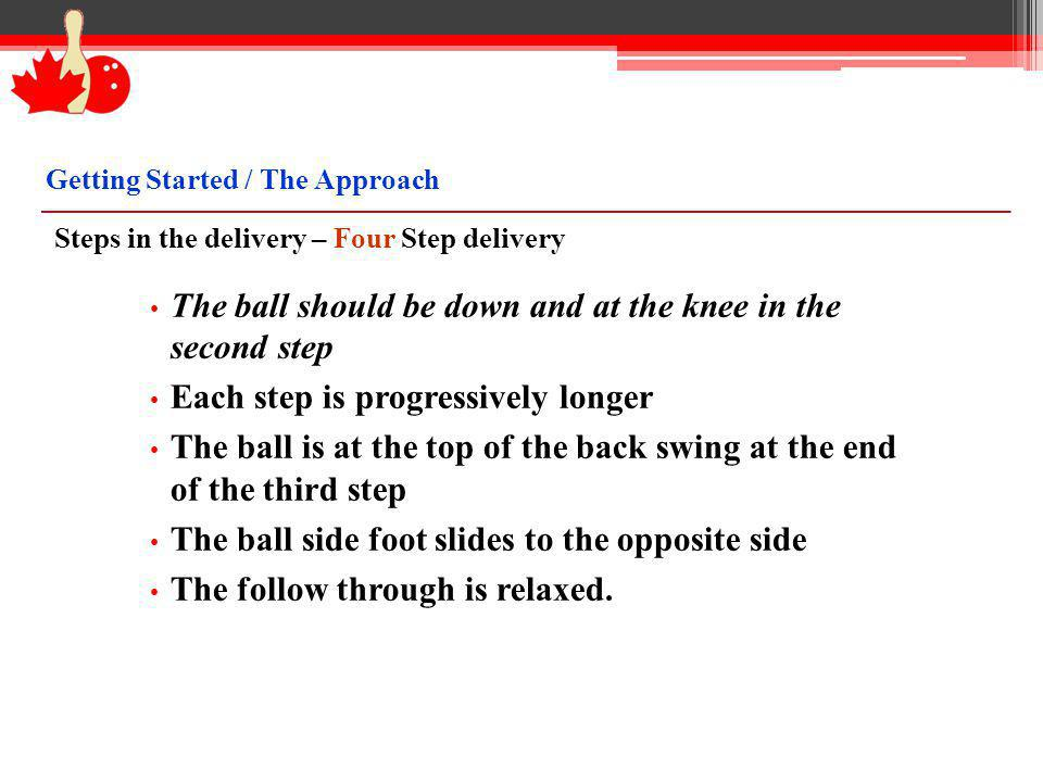 Steps in the delivery – Four Step delivery The ball should be down and at the knee in the second step Each step is progressively longer The ball is at