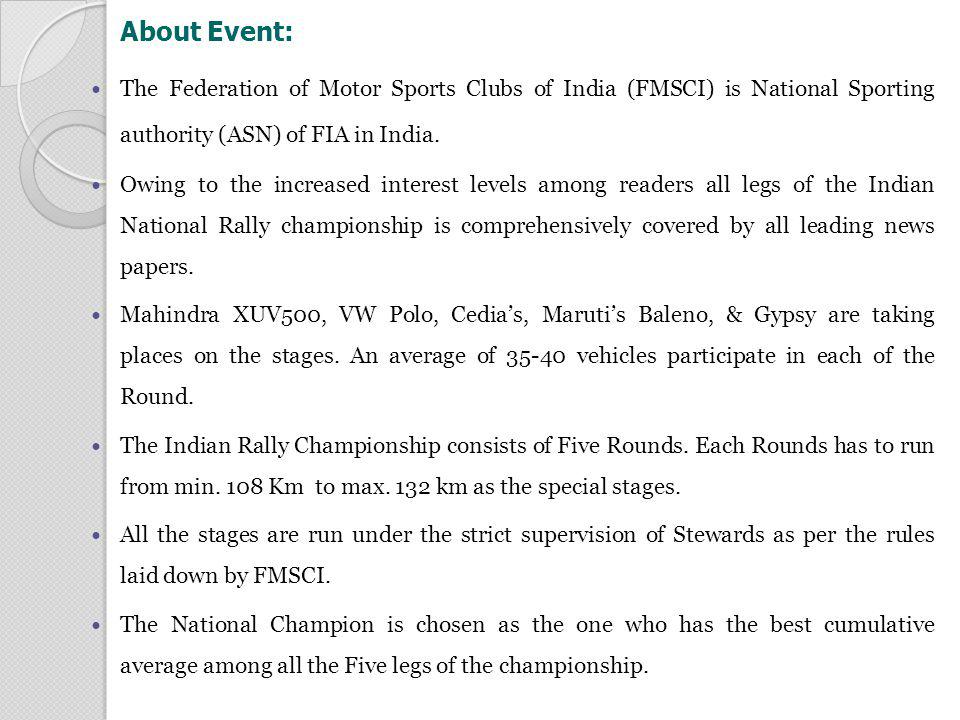 About Event: The categories in which the rally runs are : A) IRC : Up to 3500 cc ( Including Turbo Factor ) Group N & Group N4, Group R2B FMSCI License holders & Other Asia Zone ASN License holder with points Others without points FIA/ FMSCI homologated cars Compete for overall B) IRC 2000 cc : Up to 2000 cc Group N, 2 WD FMSCI License holders & Other Asia Zone ASN License holder with points Others without point FMSCI homologated cars Compete for IRC 2000 Class & Overall C) IRC 1600 cc : Up to 1600 cc FMSCI Group N 2WD FMSCI License holders only FMSCI homologated cars Compete for IRC 1600 cc & overall.