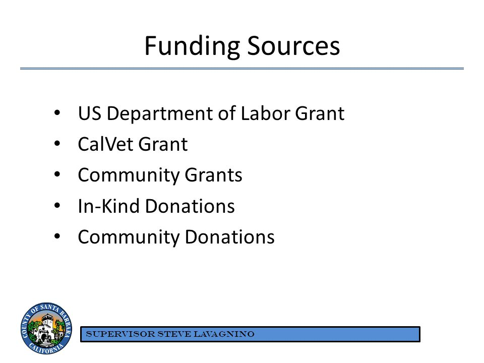 Funding Sources US Department of Labor Grant CalVet Grant Community Grants In-Kind Donations Community Donations SUPERVISOR STEVE LAVAGNINO