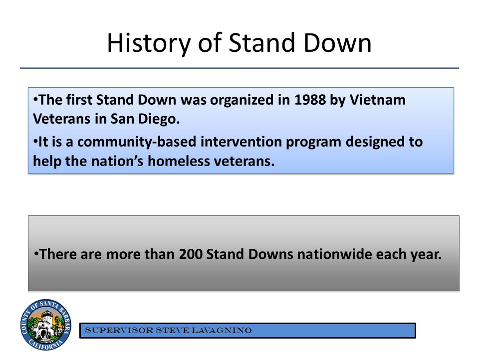 History of Stand Down The first Stand Down was organized in 1988 by Vietnam Veterans in San Diego. It is a community-based intervention program design