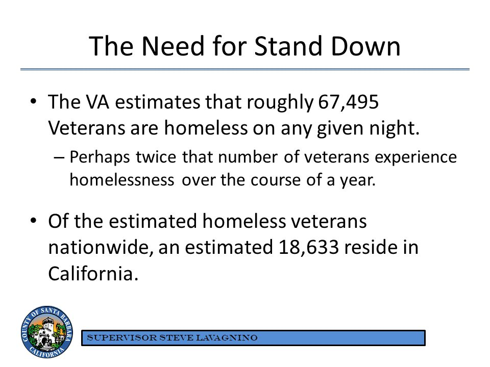The Need for Stand Down The VA estimates that roughly 67,495 Veterans are homeless on any given night. – Perhaps twice that number of veterans experie