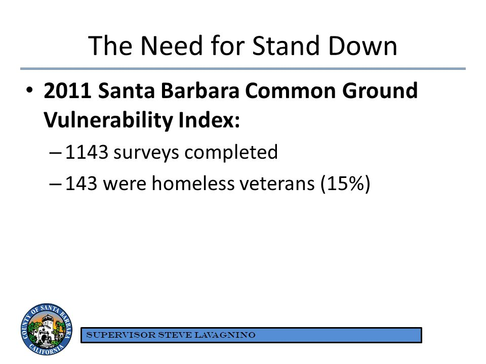The Need for Stand Down 2011 Santa Barbara Common Ground Vulnerability Index: – 1143 surveys completed – 143 were homeless veterans (15%) SUPERVISOR S