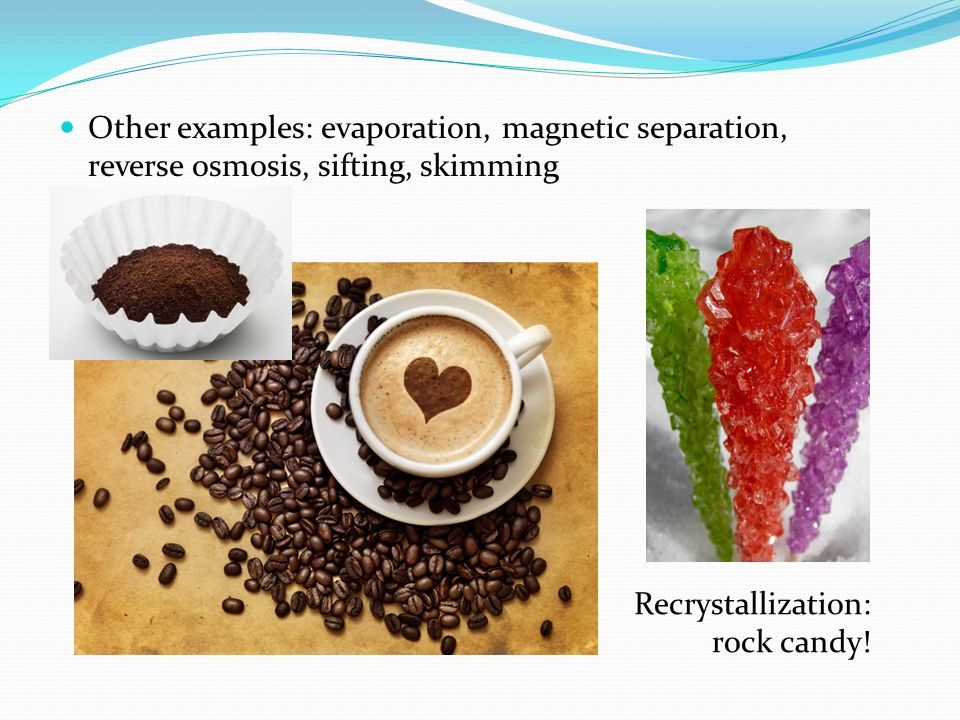Other examples: evaporation, magnetic separation, reverse osmosis, sifting, skimming Recrystallization: rock candy!