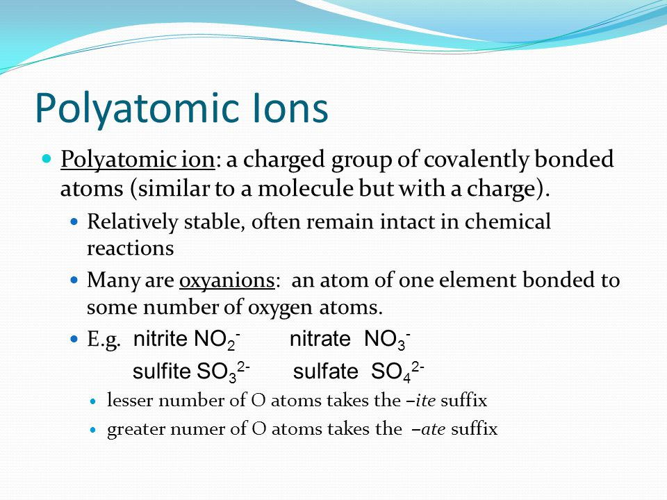 Polyatomic Ions Polyatomic ion: a charged group of covalently bonded atoms (similar to a molecule but with a charge).