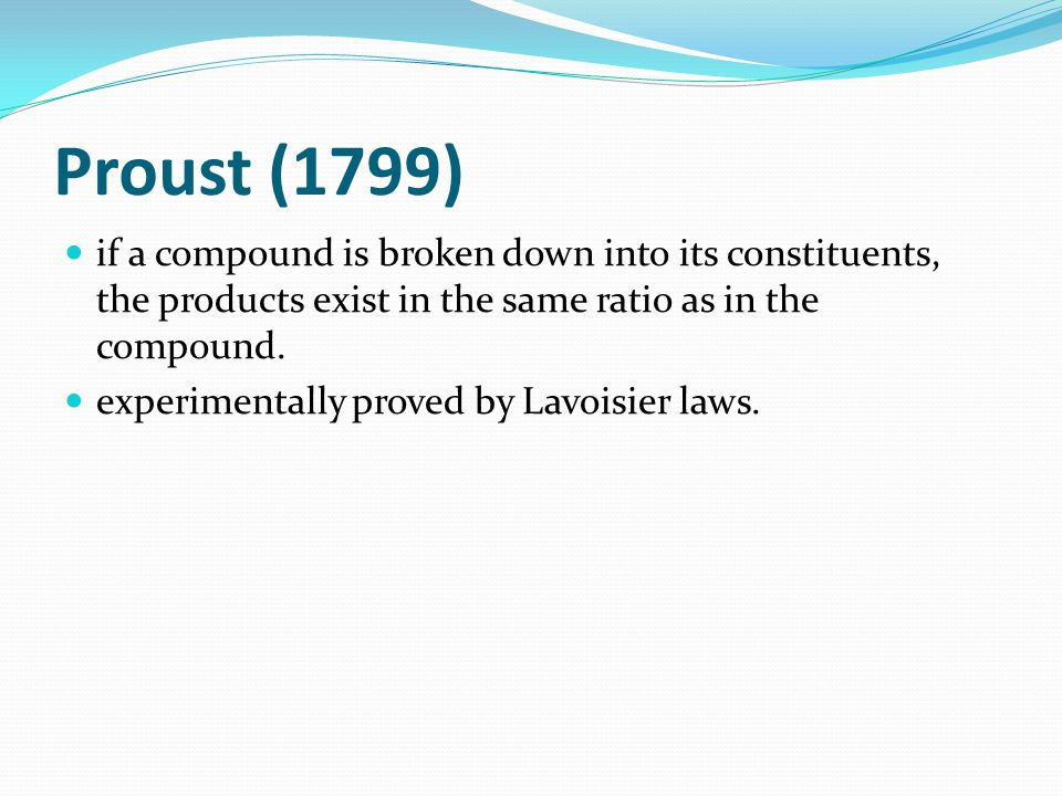 Proust (1799) if a compound is broken down into its constituents, the products exist in the same ratio as in the compound.