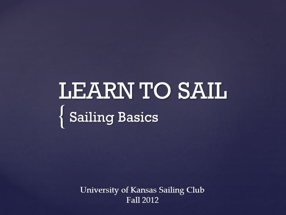 { LEARN TO SAIL Sailing Basics University of Kansas Sailing Club Fall 2012