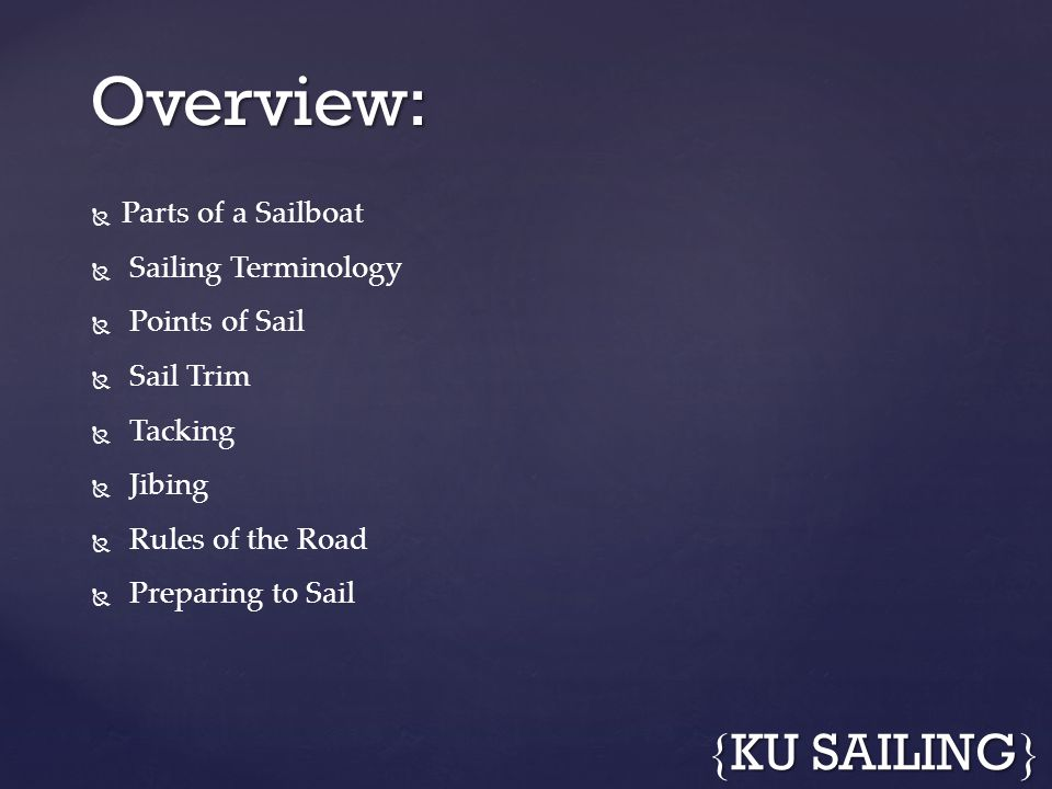 Parts of a Sailboat Sailing Terminology Points of Sail Sail Trim Tacking Jibing Rules of the Road Preparing to Sail Overview: { KU SAILING }