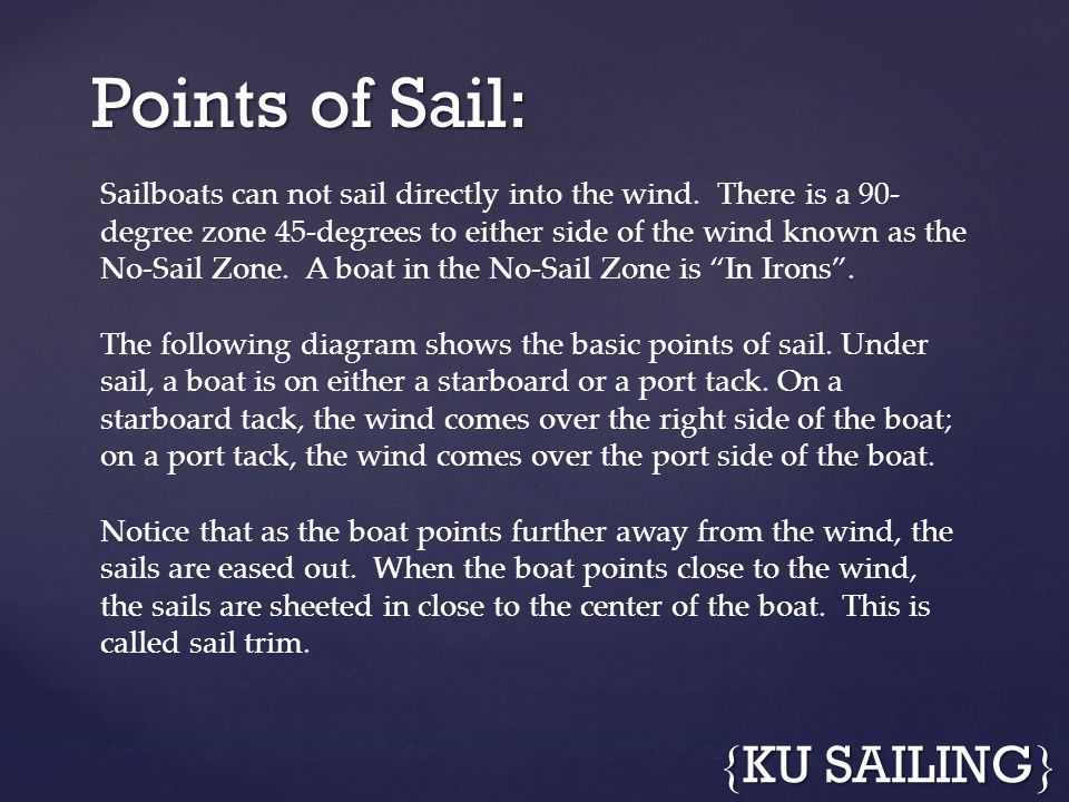 Points of Sail: { KU SAILING } Sailboats can not sail directly into the wind. There is a 90- degree zone 45-degrees to either side of the wind known a