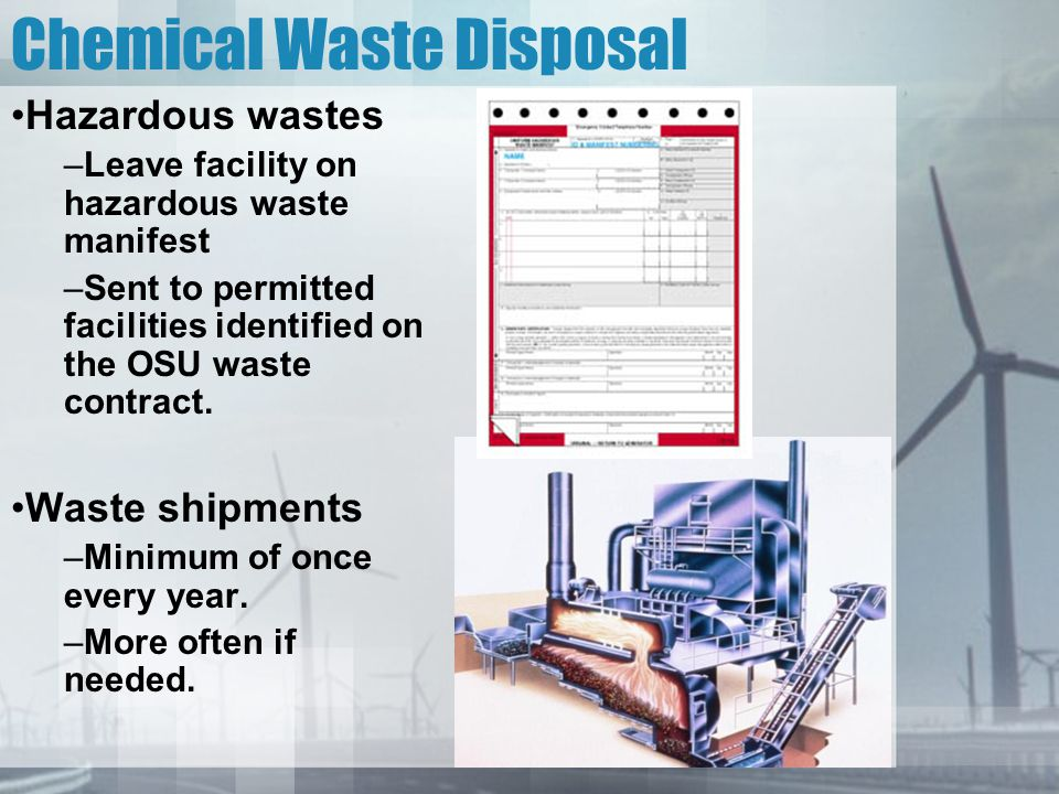 Chemical Waste Disposal Hazardous wastes –Leave facility on hazardous waste manifest –Sent to permitted facilities identified on the OSU waste contrac