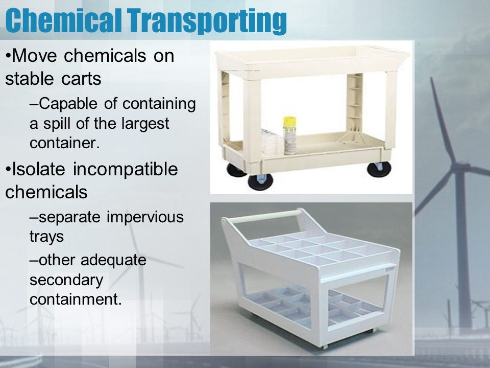 Chemical Transporting Move chemicals on stable carts –Capable of containing a spill of the largest container. Isolate incompatible chemicals –separate