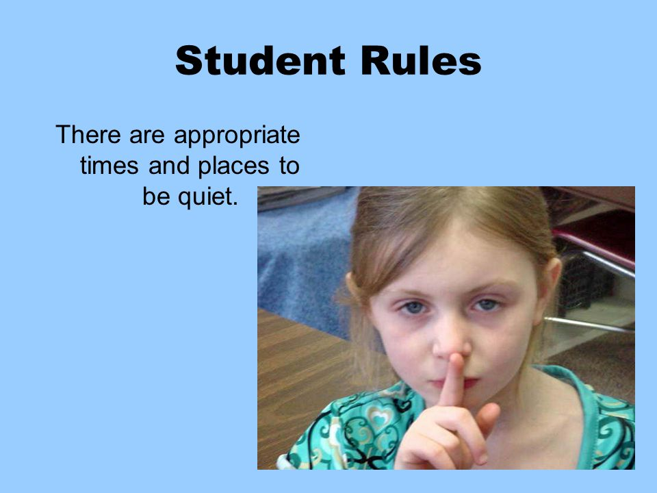 Student Rules There are appropriate times and places to be quiet.
