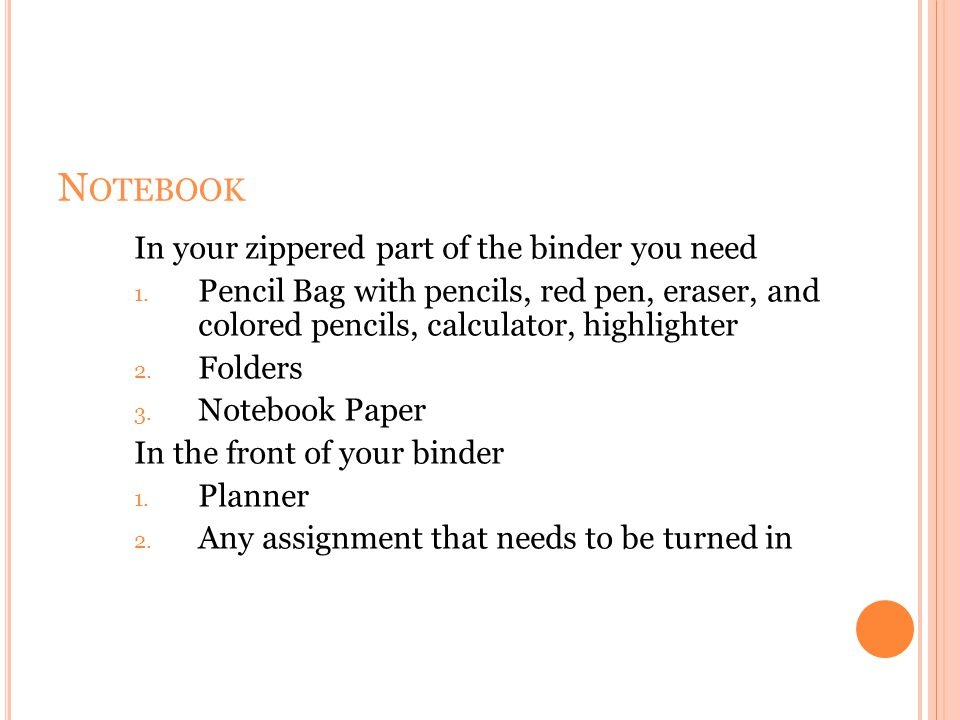 N OTEBOOK In your zippered part of the binder you need 1. Pencil Bag with pencils, red pen, eraser, and colored pencils, calculator, highlighter 2. Fo