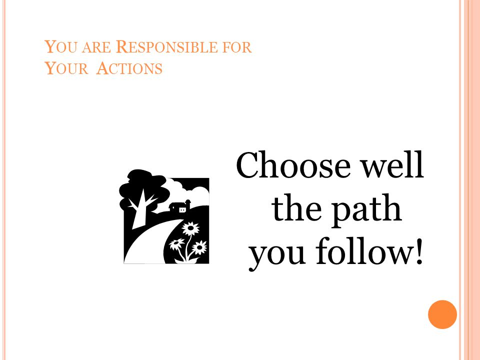 Y OU ARE R ESPONSIBLE FOR Y OUR A CTIONS Choose well the path you follow!