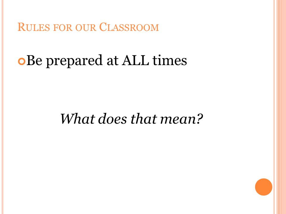 R ULES FOR OUR C LASSROOM Be prepared at ALL times What does that mean?