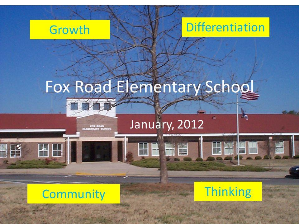 Fox Road Elementary School January, 2012 Growth Differentiation Community Thinking