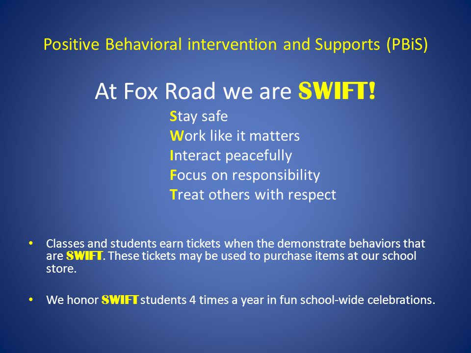 Positive Behavioral intervention and Supports (PBiS) At Fox Road we are SWIFT! Stay safe Work like it matters Interact peacefully Focus on responsibil