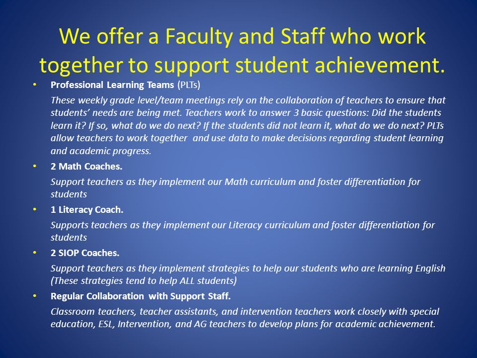We offer a Faculty and Staff who work together to support student achievement. Professional Learning Teams (PLTs) These weekly grade level/team meetin