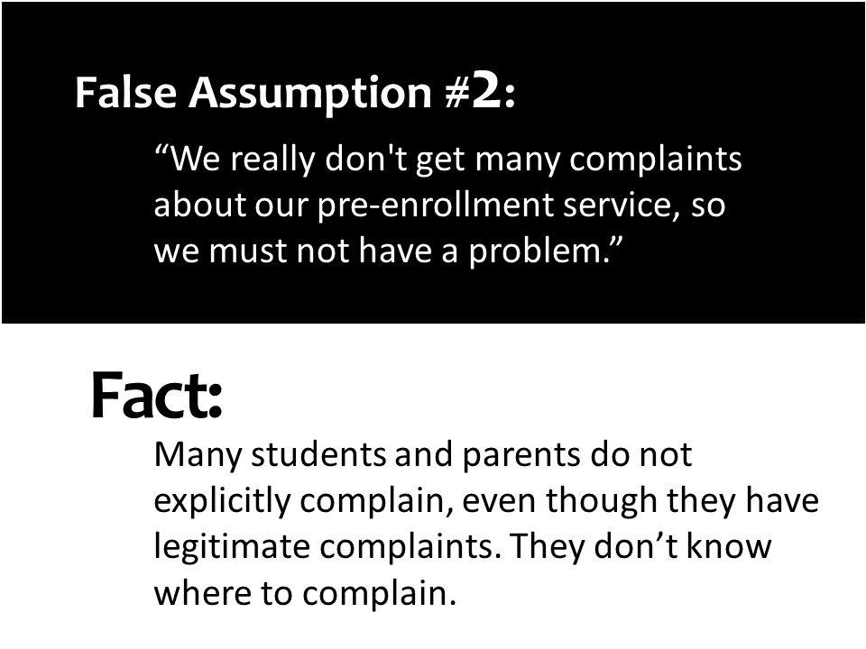 False Assumption # 2 : We really don t get many complaints about our pre-enrollment service, so we must not have a problem.