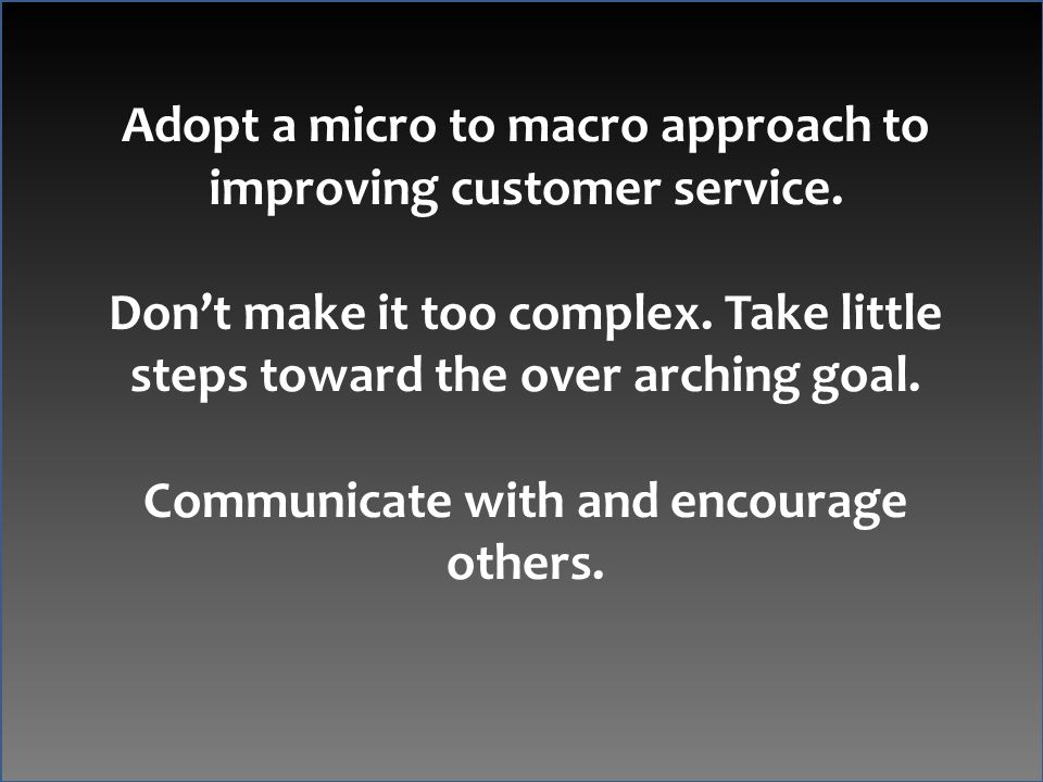 Adopt a micro to macro approach to improving customer service.