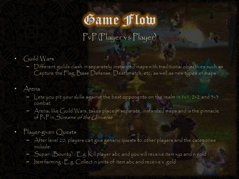 PvP (Player vs Player) Guild Wars – Different guilds clash in separately instanced maps with traditional objectives such as Capture the Flag, Base Defense, Deathmatch, etc; as well as new types of maps Arena – Lets you pit your skills against the best opponents on the realm in 1v1, 2v2 and 3v3 combat – Arena, like Guild Wars, takes place in separate, instanced maps and is the pinnacle of PvP in Screams of the Universe Player-given Quests – After level 20, players can give generic quests to other players and the categories include: – Supari (Bounty) : E.g.