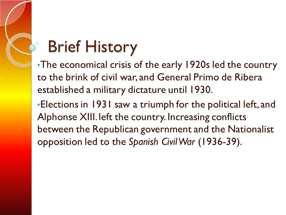 Brief History The economical crisis of the early 1920s led the country to the brink of civil war, and General Primo de Ribera established a military dictature until 1930.