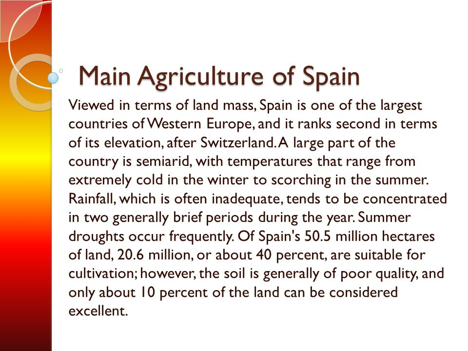 Main Agriculture of Spain Viewed in terms of land mass, Spain is one of the largest countries of Western Europe, and it ranks second in terms of its e