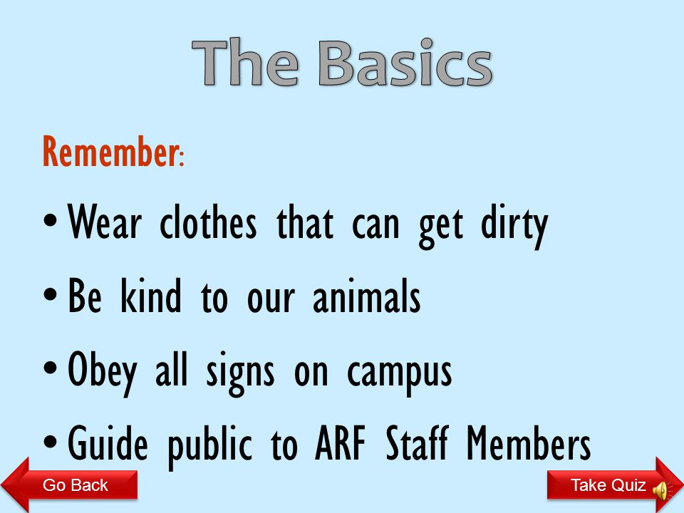 Remember : Wear clothes that can get dirty Be kind to our animals Obey all signs on campus Guide public to ARF Staff Members Take Quiz Go Back