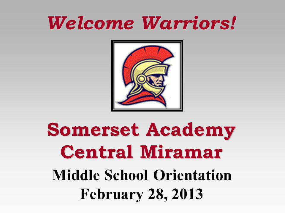 Somerset Academy Central Miramar Welcome Warriors! Middle School Orientation February 28, 2013
