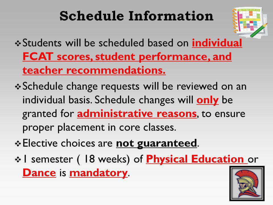 Students will be scheduled based on individual FCAT scores, student performance, and teacher recommendations. Schedule change requests will be reviewe