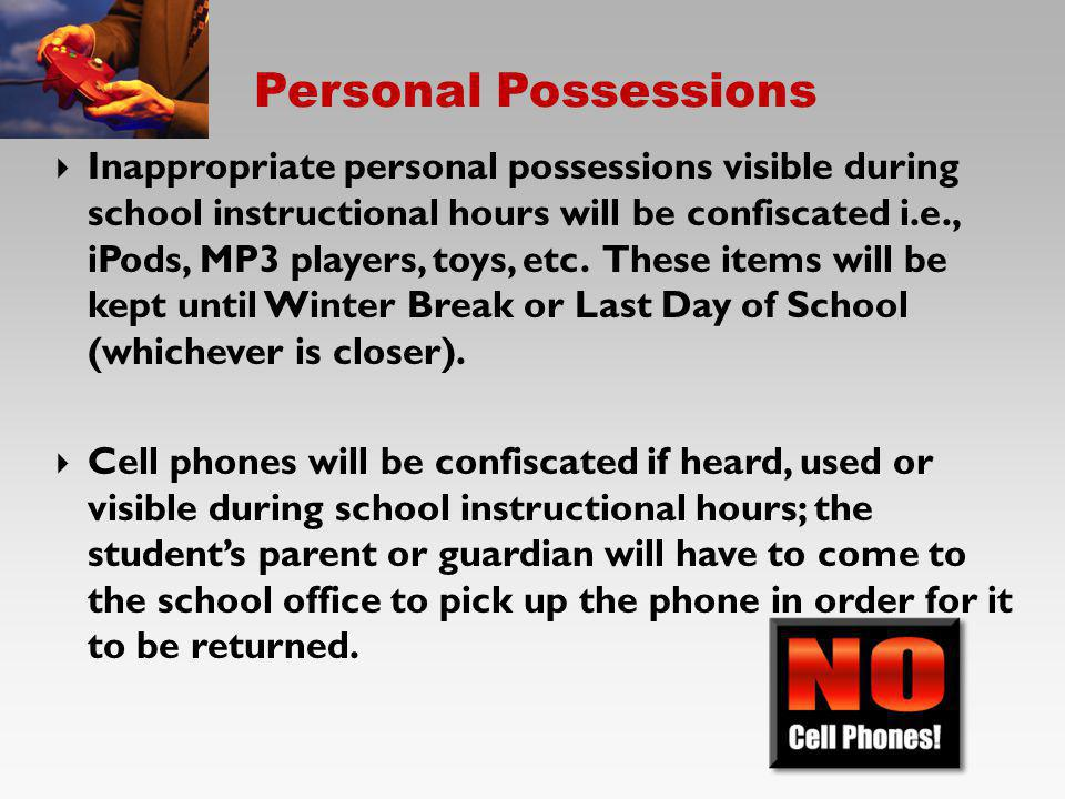 Personal Possessions Inappropriate personal possessions visible during school instructional hours will be confiscated i.e., iPods, MP3 players, toys,