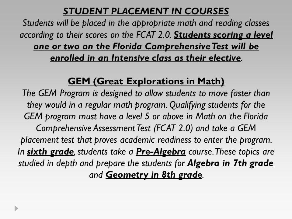 STUDENT PLACEMENT IN COURSES Students will be placed in the appropriate math and reading classes according to their scores on the FCAT 2.0. Students s