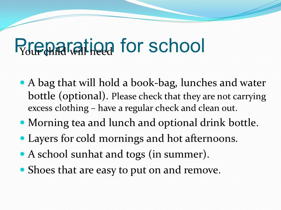 Preparation for school Your child will need A bag that will hold a book-bag, lunches and water bottle (optional).