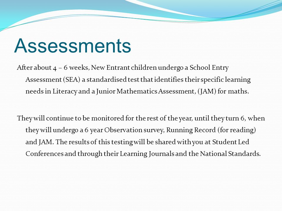 Assessments After about 4 – 6 weeks, New Entrant children undergo a School Entry Assessment (SEA) a standardised test that identifies their specific learning needs in Literacy and a Junior Mathematics Assessment, (JAM) for maths.