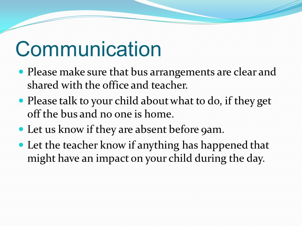 Communication Please make sure that bus arrangements are clear and shared with the office and teacher.