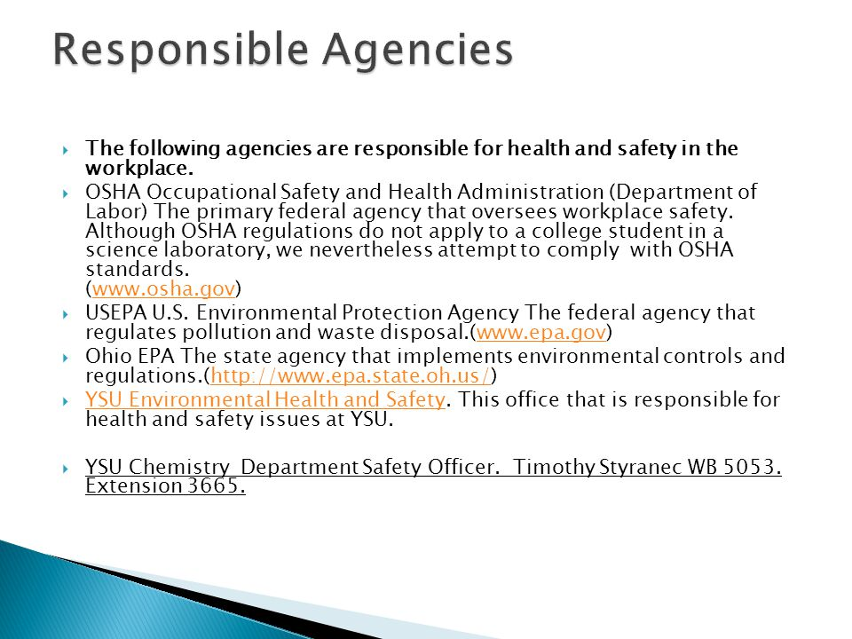 The following agencies are responsible for health and safety in the workplace. OSHA Occupational Safety and Health Administration (Department of Labor