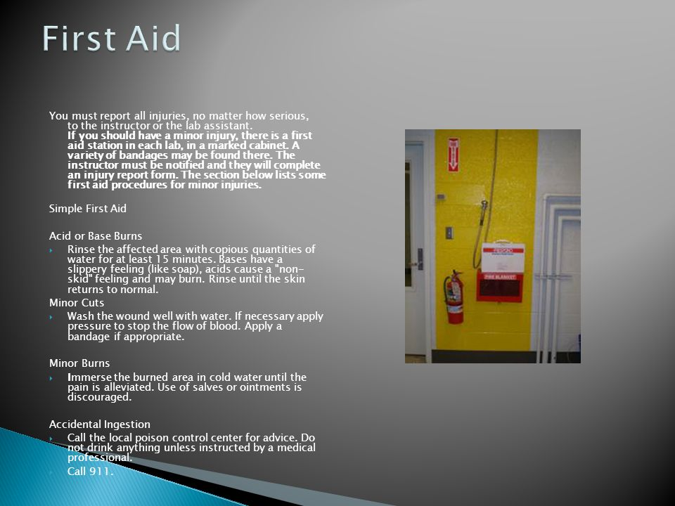 You must report all injuries, no matter how serious, to the instructor or the lab assistant. If you should have a minor injury, there is a first aid s