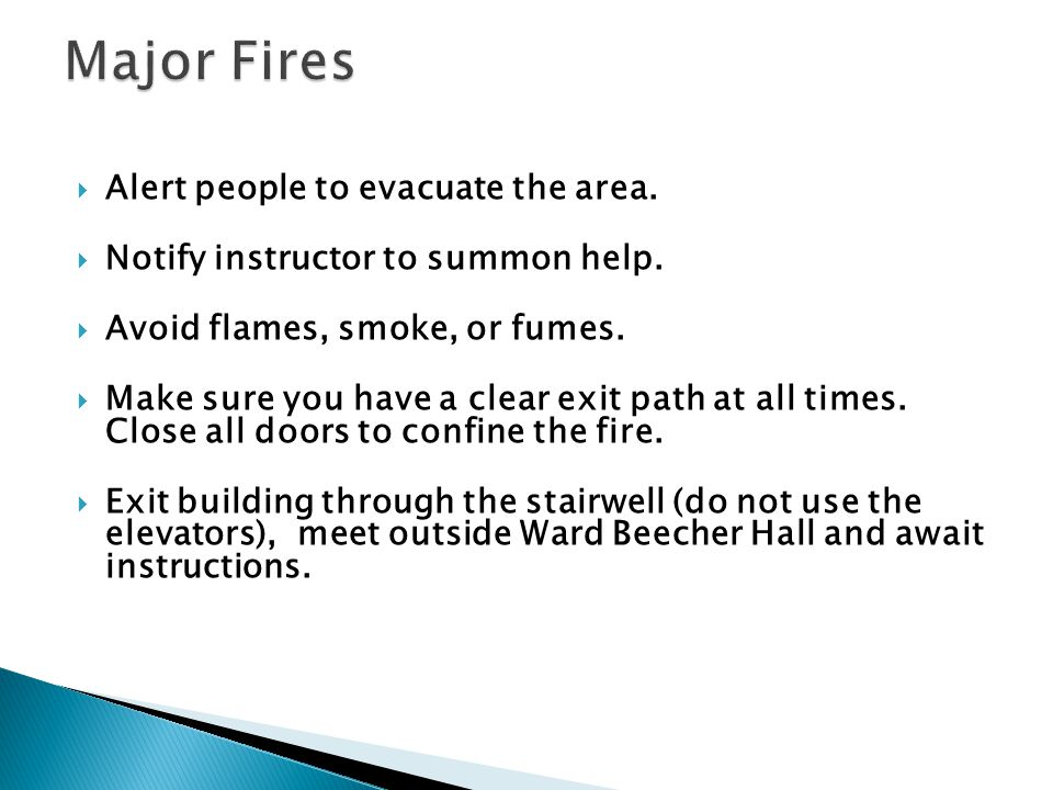 Alert people to evacuate the area. Notify instructor to summon help. Avoid flames, smoke, or fumes. Make sure you have a clear exit path at all times.