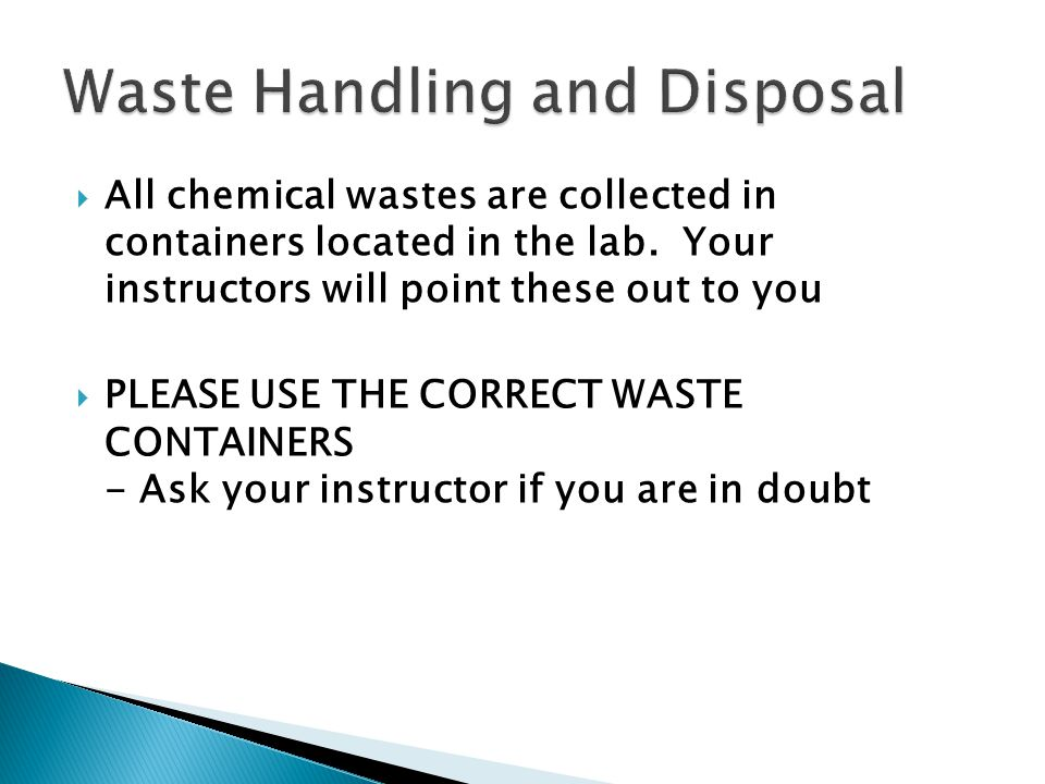 All chemical wastes are collected in containers located in the lab. Your instructors will point these out to you PLEASE USE THE CORRECT WASTE CONTAINE