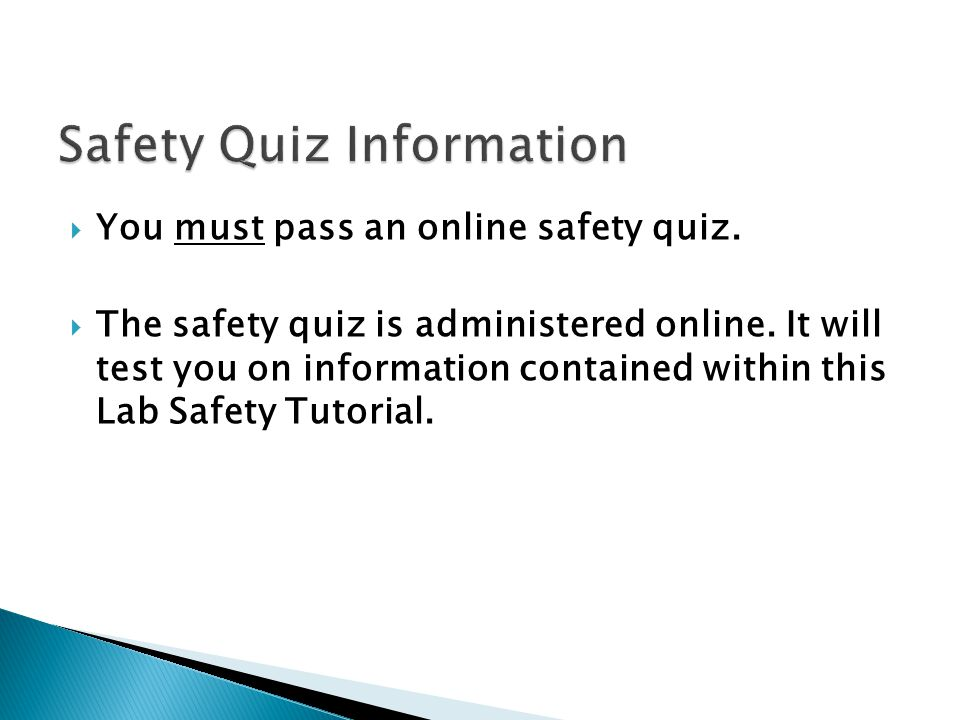 You must pass an online safety quiz. The safety quiz is administered online. It will test you on information contained within this Lab Safety Tutorial