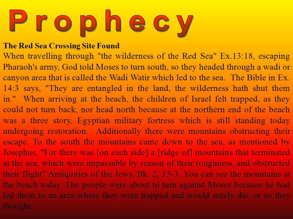 The Red Sea Crossing Site Found When travelling through the wilderness of the Red Sea Ex.13:18, escaping Pharaoh s army, God told Moses to turn south, so they headed through a wadi or canyon area that is called the Wadi Watir which led to the sea.