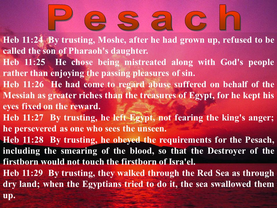 Heb 11:24 By trusting, Moshe, after he had grown up, refused to be called the son of Pharaoh s daughter.