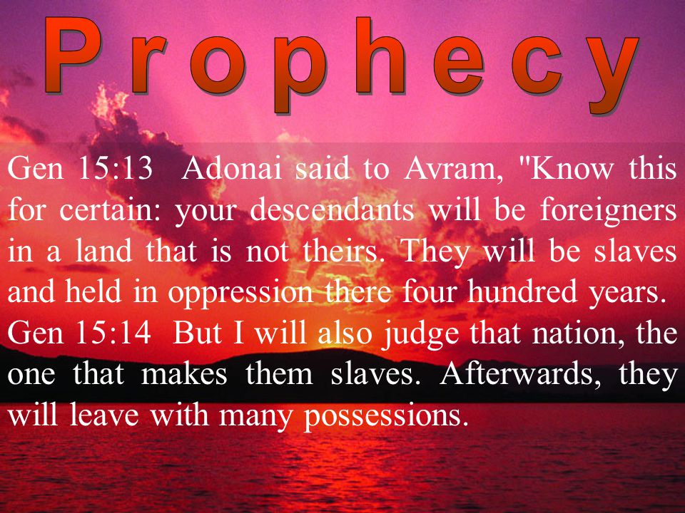Gen 15:13 Adonai said to Avram, Know this for certain: your descendants will be foreigners in a land that is not theirs.