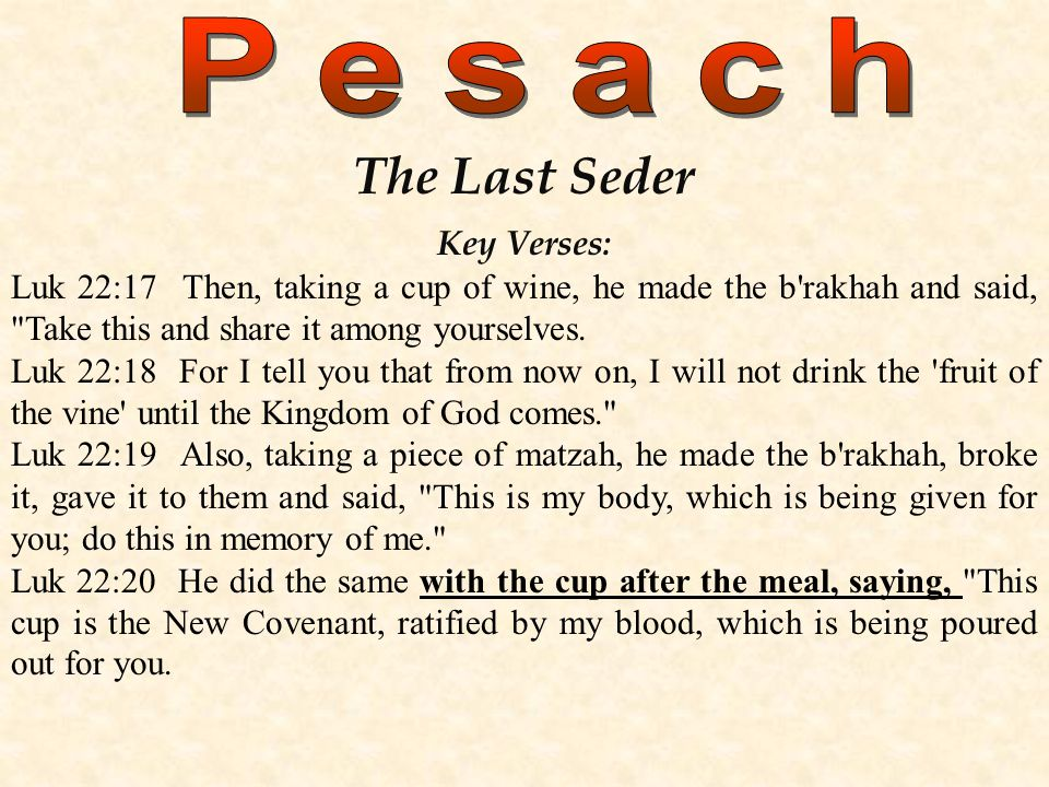 The Last Seder Key Verses: Luk 22:17 Then, taking a cup of wine, he made the b rakhah and said, Take this and share it among yourselves.