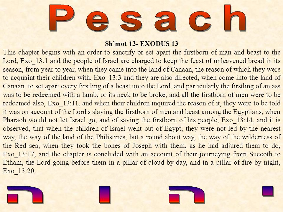 Shmot 13- EXODUS 13 This chapter begins with an order to sanctify or set apart the firstborn of man and beast to the Lord, Exo_13:1 and the people of Israel are charged to keep the feast of unleavened bread in its season, from year to year, when they came into the land of Canaan, the reason of which they were to acquaint their children with, Exo_13:3 and they are also directed, when come into the land of Canaan, to set apart every firstling of a beast unto the Lord, and particularly the firstling of an ass was to be redeemed with a lamb, or its neck to be broke, and all the firstborn of men were to be redeemed also, Exo_13:11, and when their children inquired the reason of it, they were to be told it was on account of the Lord s slaying the firstborn of men and beast among the Egyptians, when Pharaoh would not let Israel go, and of saving the firstborn of his people, Exo_13:14, and it is observed, that when the children of Israel went out of Egypt, they were not led by the nearest way, the way of the land of the Philistines, but a round about way, the way of the wilderness of the Red sea, when they took the bones of Joseph with them, as he had adjured them to do, Exo_13:17, and the chapter is concluded with an account of their journeying from Succoth to Etham, the Lord going before them in a pillar of cloud by day, and in a pillar of fire by night, Exo_13:20.