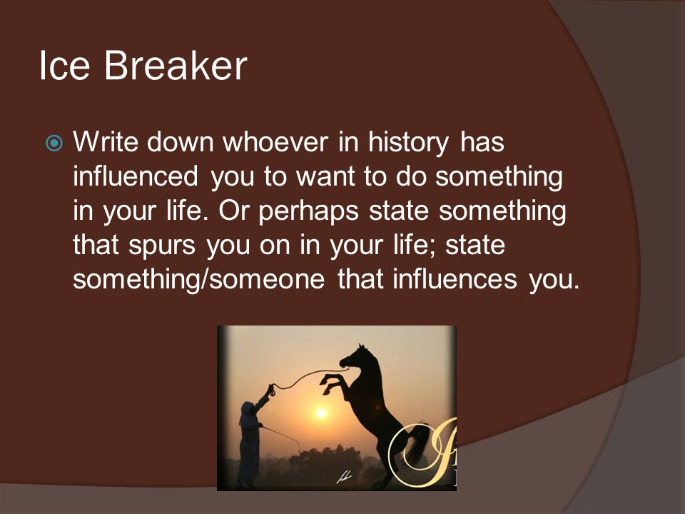 Ice Breaker Write down whoever in history has influenced you to want to do something in your life.