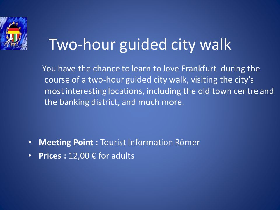 Two-hour guided city walk You have the chance to learn to love Frankfurt during the course of a two-hour guided city walk, visiting the citys most interesting locations, including the old town centre and the banking district, and much more.